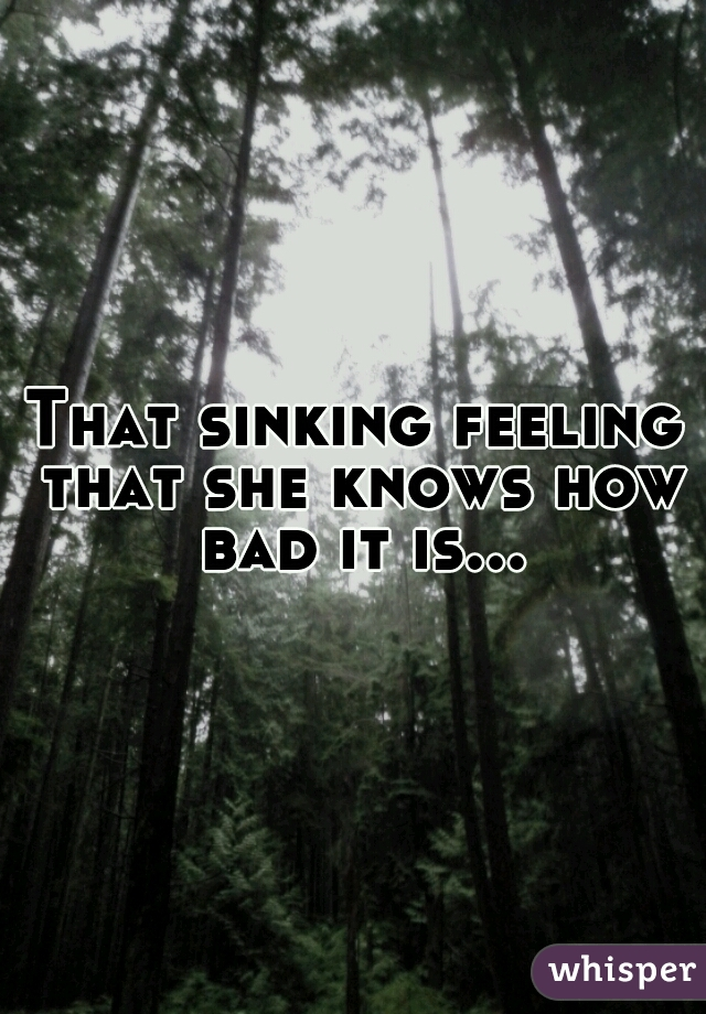That sinking feeling that she knows how bad it is...