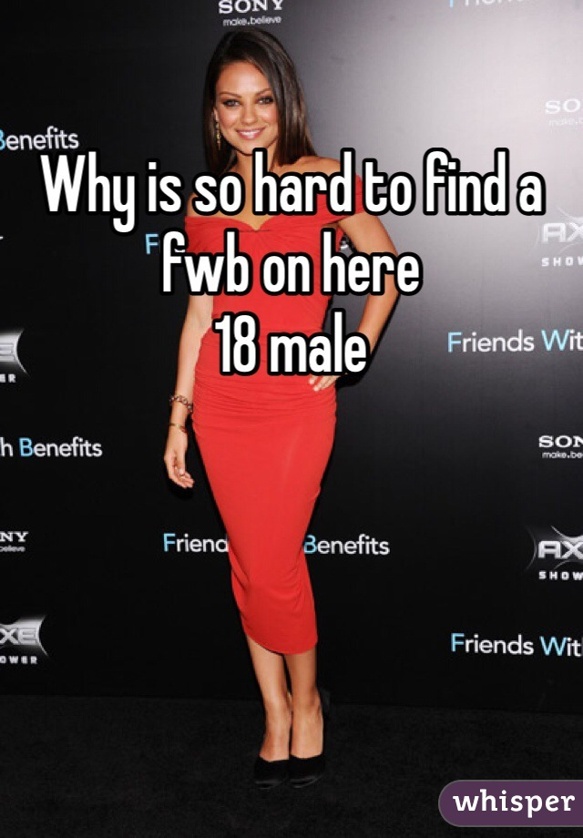 Why is so hard to find a fwb on here  18 male