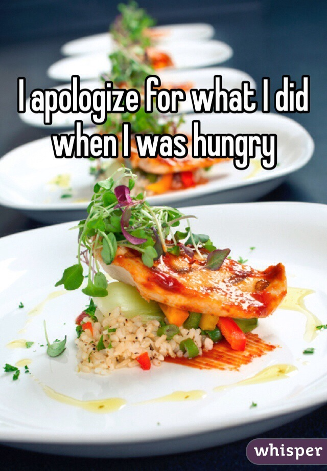 I apologize for what I did when I was hungry