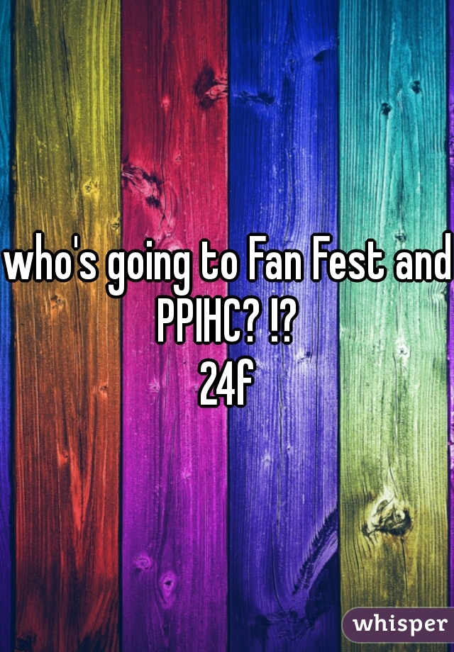 who's going to Fan Fest and PPIHC? !?  24f