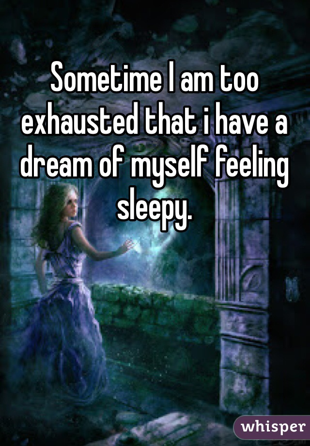 Sometime I am too exhausted that i have a dream of myself feeling sleepy.