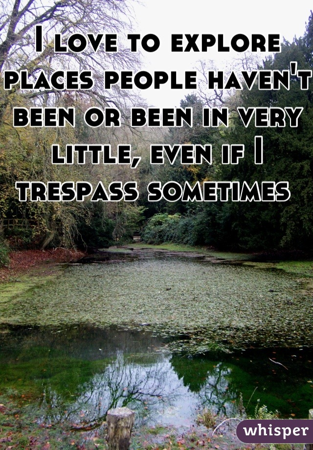 I love to explore places people haven't been or been in very little, even if I trespass sometimes