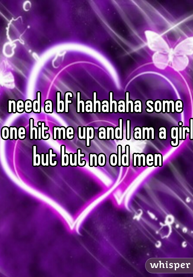 need a bf hahahaha some one hit me up and I am a girl but but no old men