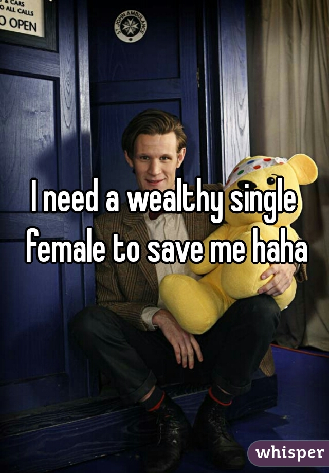 I need a wealthy single female to save me haha