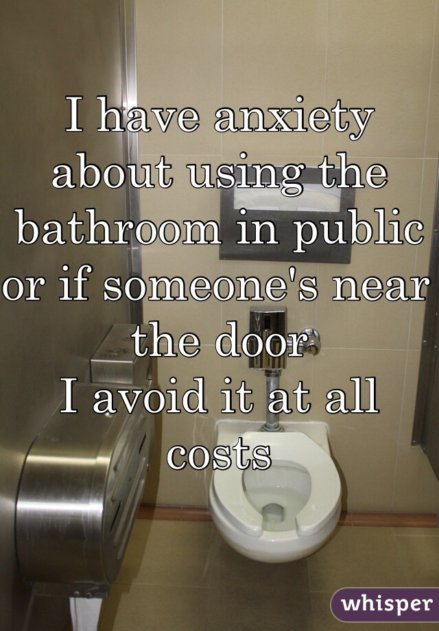 I have anxiety about using the bathroom in public or if someone's near the door I avoid it at all costs