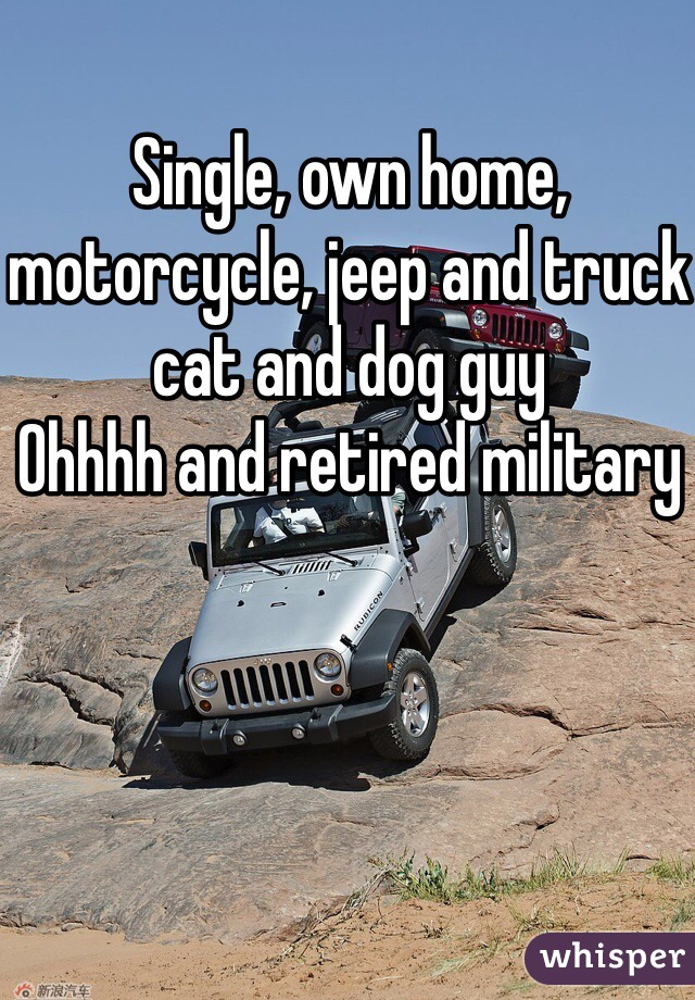Single, own home, motorcycle, jeep and truck cat and dog guy  Ohhhh and retired military