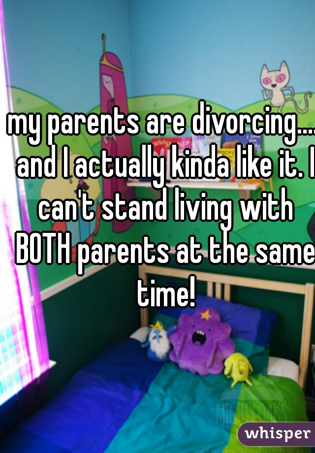 my parents are divorcing.... and I actually kinda like it. I can't stand living with BOTH parents at the same time!