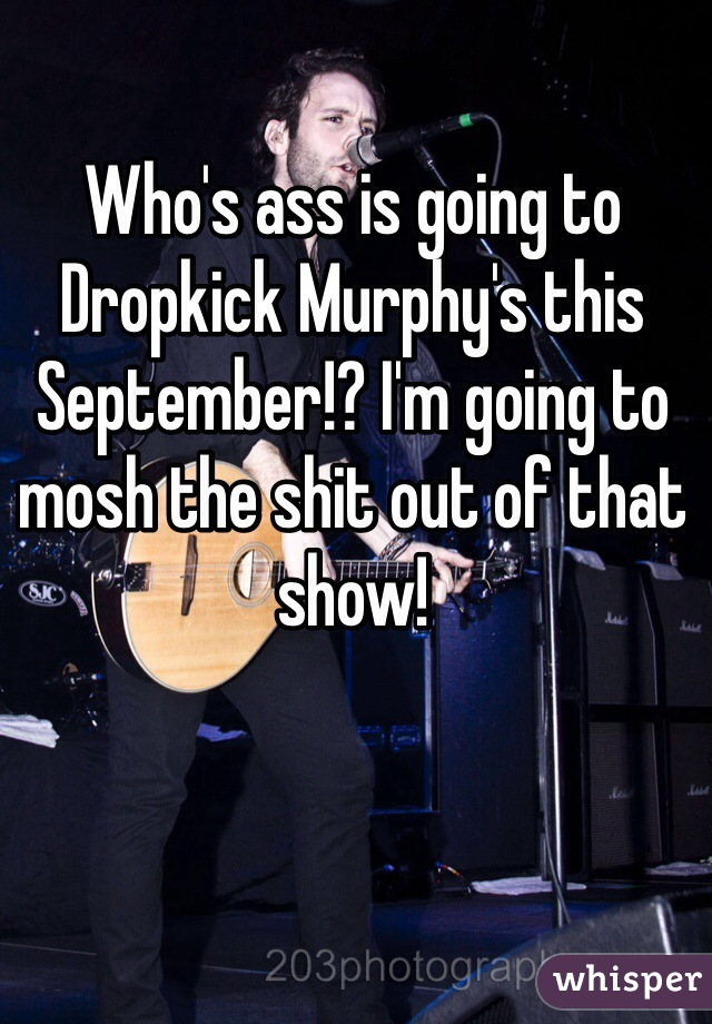 Who's ass is going to Dropkick Murphy's this September!? I'm going to mosh the shit out of that show!