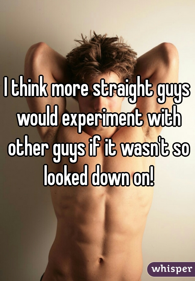I think more straight guys would experiment with other guys if it wasn't so looked down on!