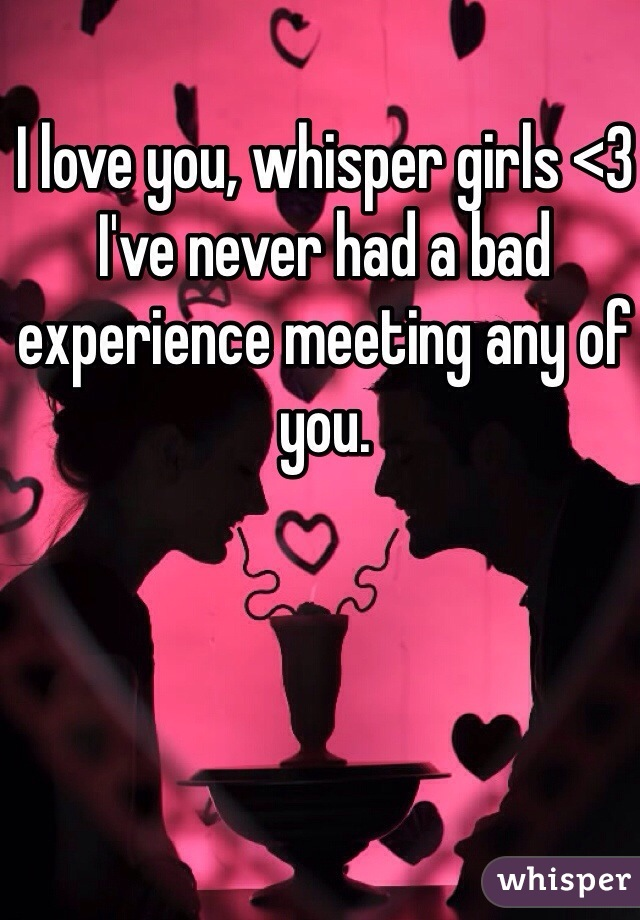 I love you, whisper girls <3 I've never had a bad experience meeting any of you.