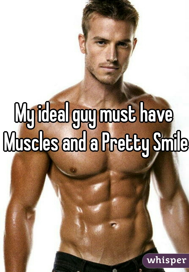 My ideal guy must have Muscles and a Pretty Smile.