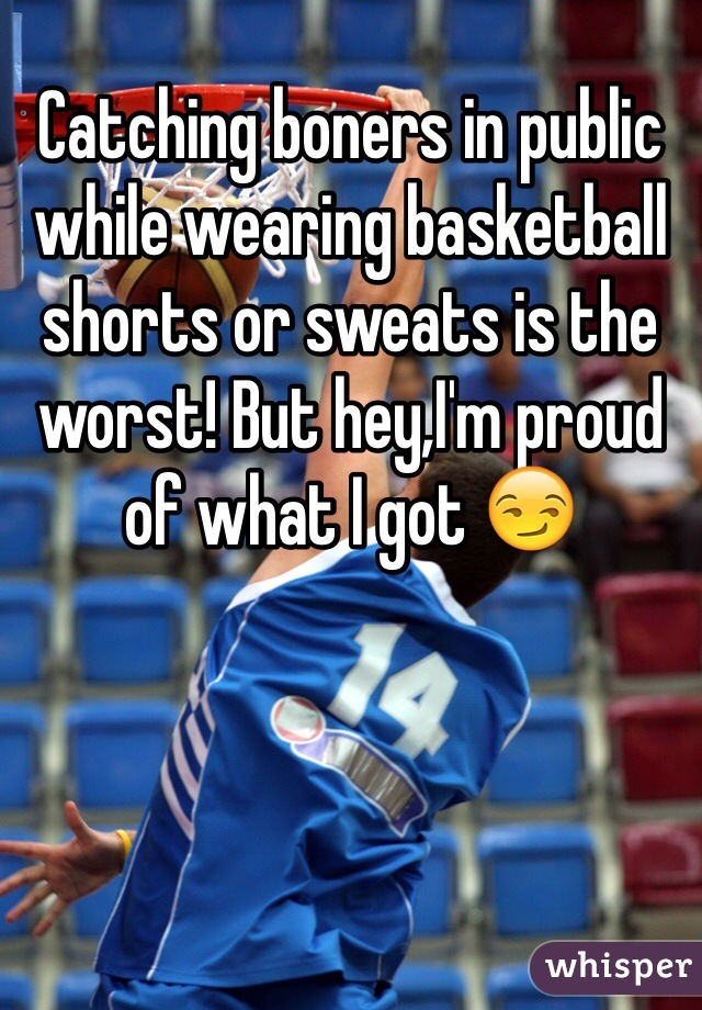 Catching boners in public while wearing basketball shorts or sweats is the worst! But hey,I'm proud of what I got 😏