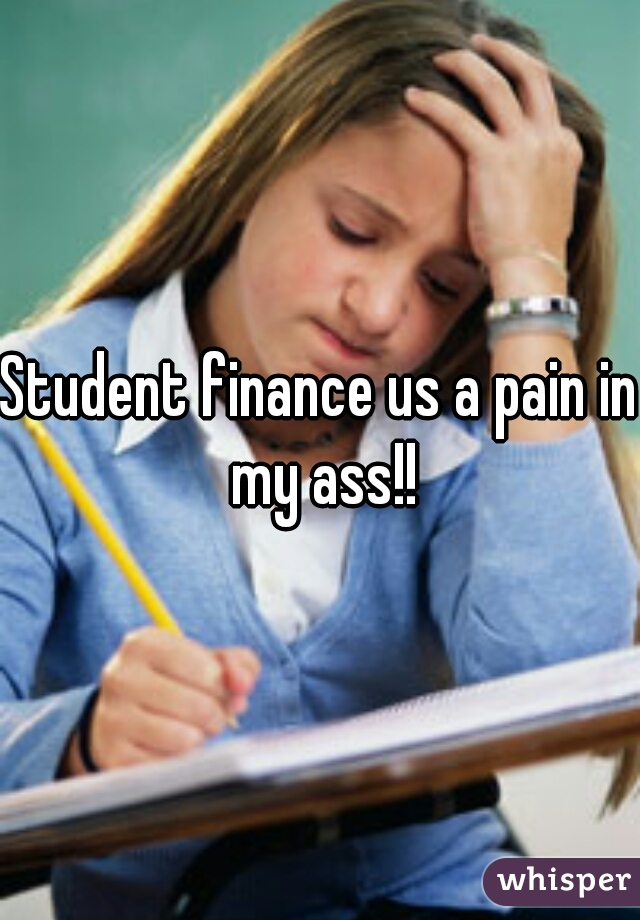 Student finance us a pain in my ass!!