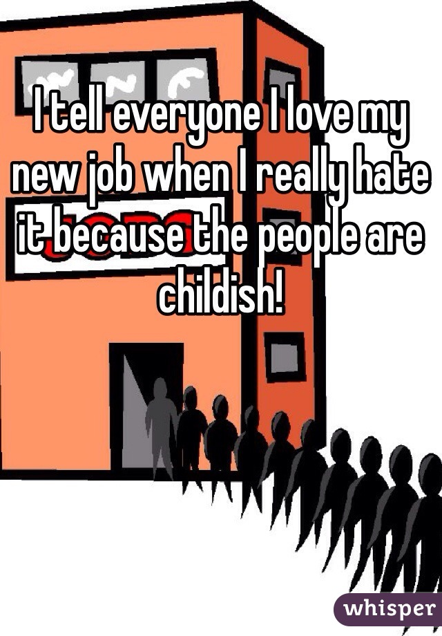 I tell everyone I love my new job when I really hate it because the people are childish!
