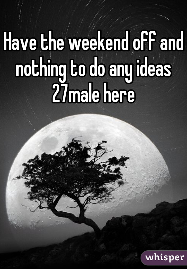 Have the weekend off and nothing to do any ideas 27male here