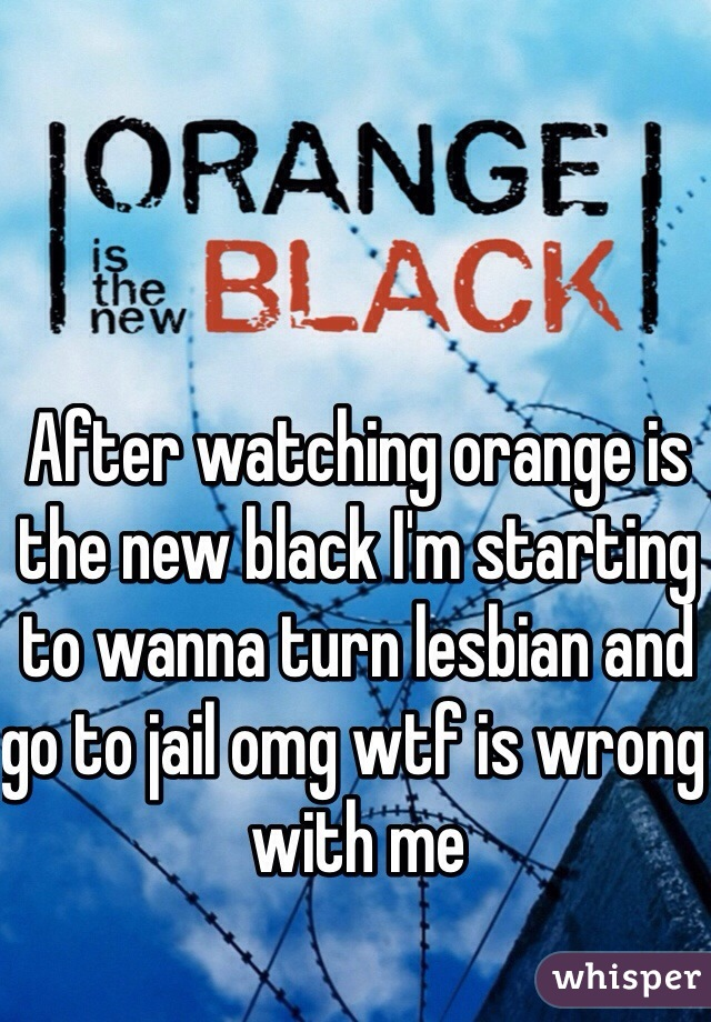 After watching orange is the new black I'm starting to wanna turn lesbian and go to jail omg wtf is wrong with me