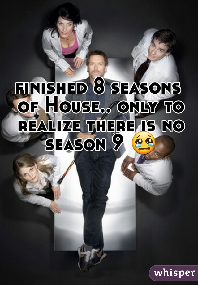 finished 8 seasons of House.. only to realize there is no season 9 😢