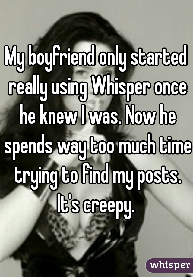 My boyfriend only started really using Whisper once he knew I was. Now he spends way too much time trying to find my posts. It's creepy.
