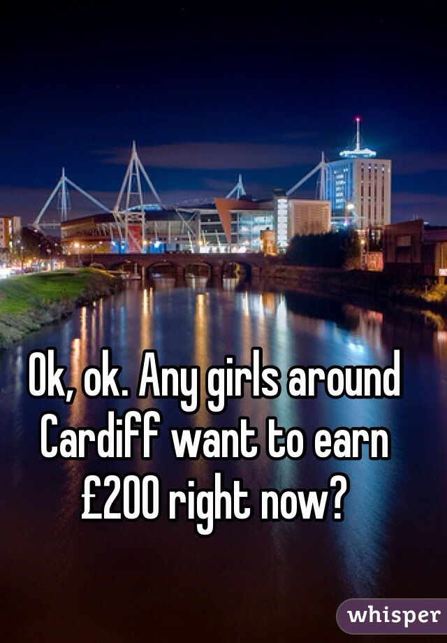 Ok, ok. Any girls around Cardiff want to earn £200 right now?