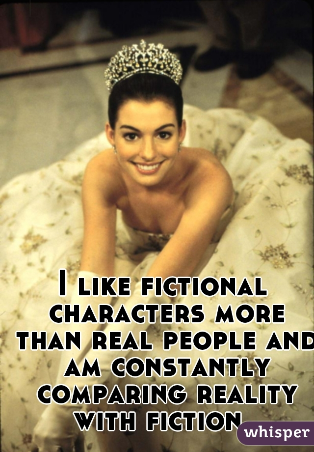 I like fictional characters more than real people and am constantly comparing reality with fiction.