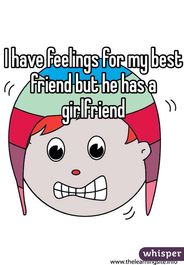 I have feelings for my best friend but he has a girlfriend