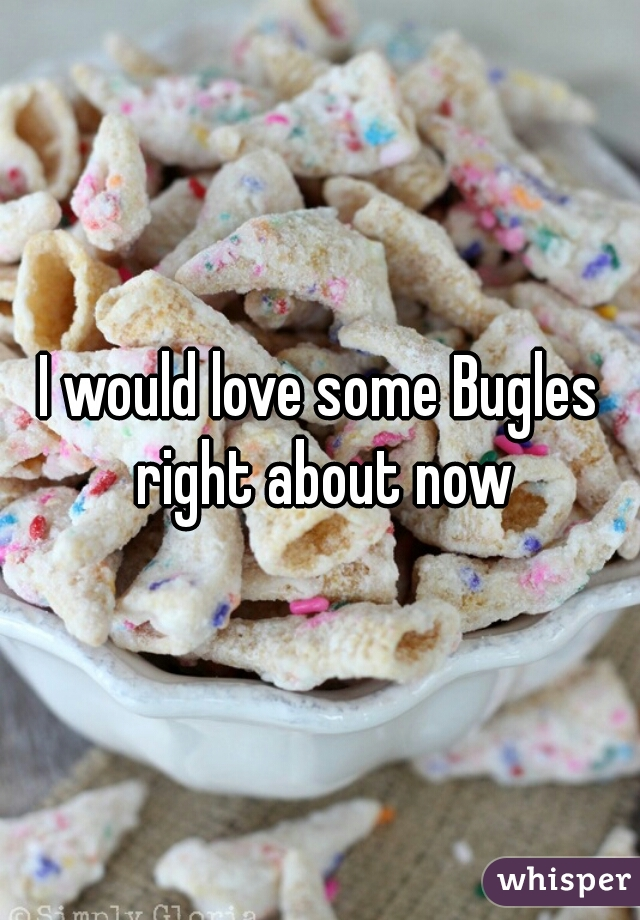 I would love some Bugles right about now
