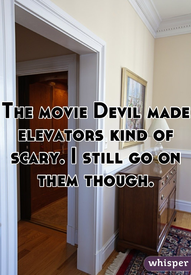 The movie Devil made elevators kind of scary. I still go on them though.