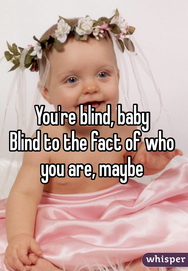You're blind, baby Blind to the fact of who you are, maybe