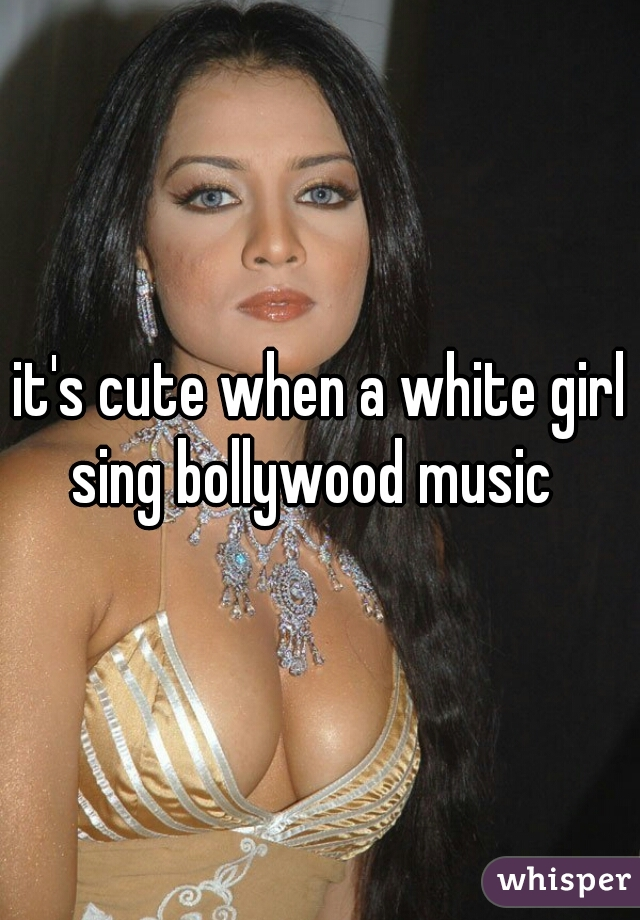 it's cute when a white girl sing bollywood music