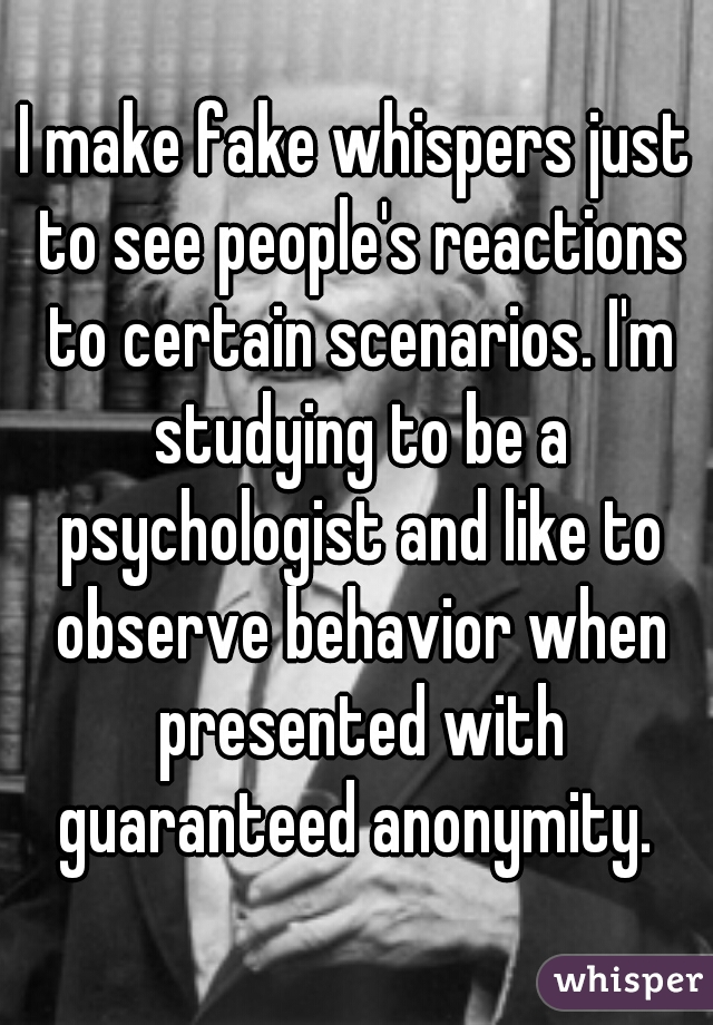 I make fake whispers just to see people's reactions to certain scenarios. I'm studying to be a psychologist and like to observe behavior when presented with guaranteed anonymity.