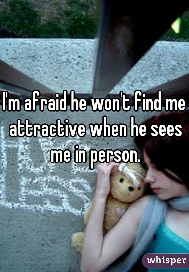 I'm afraid he won't find me attractive when he sees me in person.