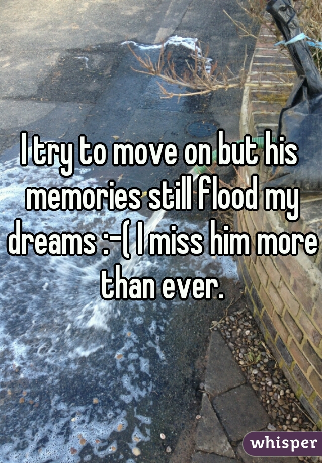I try to move on but his memories still flood my dreams :-( I miss him more than ever.