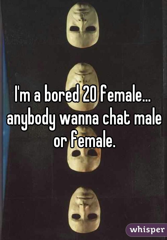 I'm a bored 20 female... anybody wanna chat male or female.