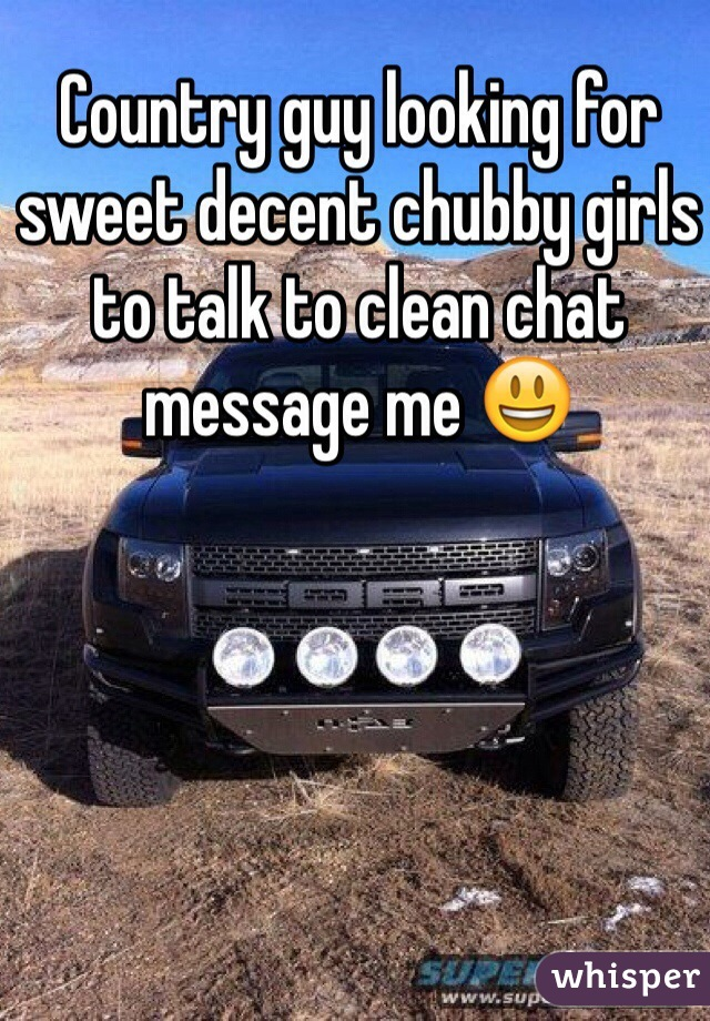 Country guy looking for sweet decent chubby girls to talk to clean chat message me 😃
