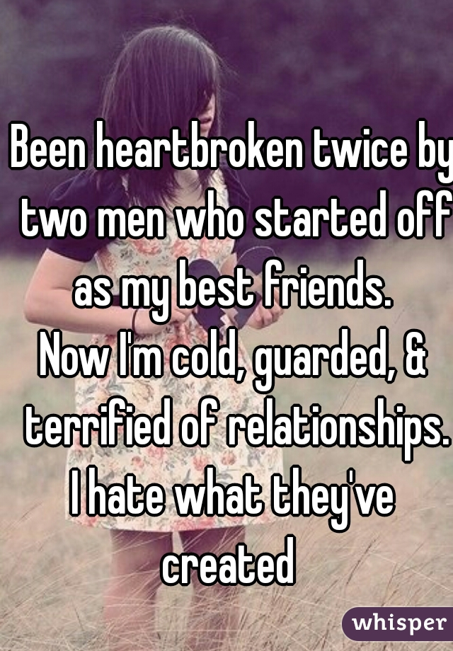 Been heartbroken twice by two men who started off as my best friends.  Now I'm cold, guarded, & terrified of relationships. I hate what they've created