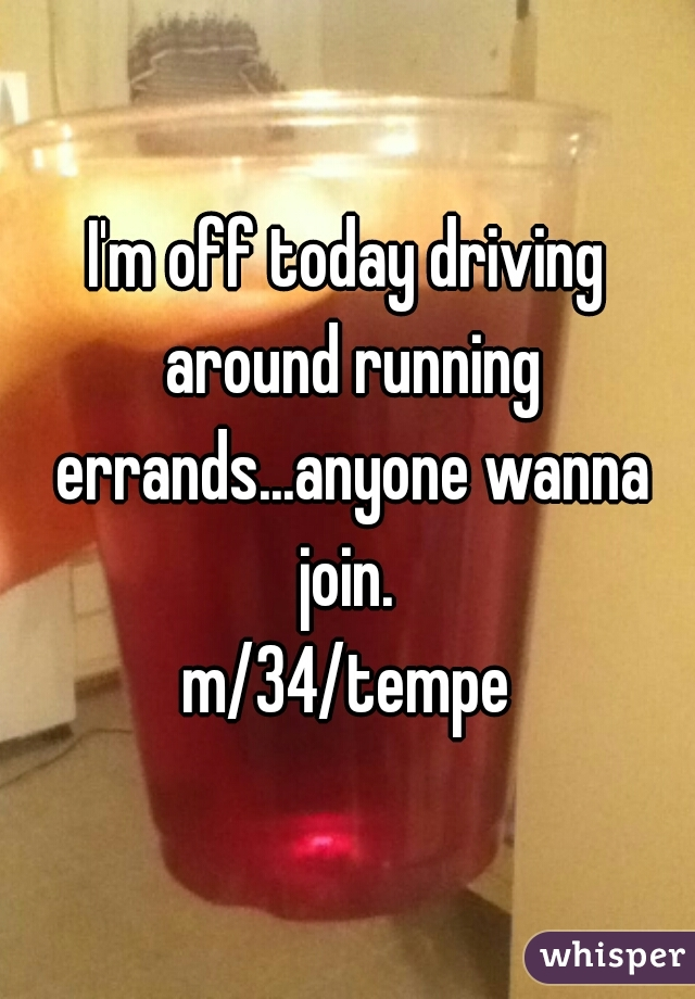 I'm off today driving around running errands...anyone wanna join.  m/34/tempe