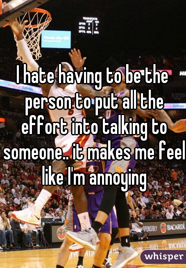 I hate having to be the person to put all the effort into talking to someone.. it makes me feel like I'm annoying