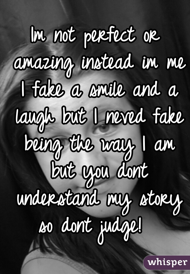 Im not perfect or amazing instead im me I fake a smile and a laugh but I neved fake being the way I am but you dont understand my story so dont judge!