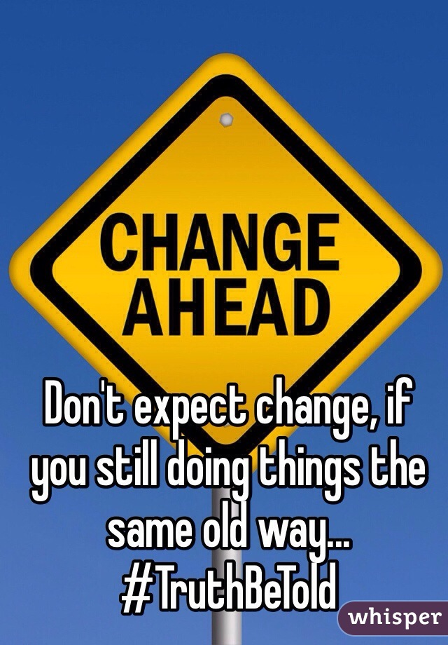 Don't expect change, if you still doing things the same old way...  #TruthBeTold