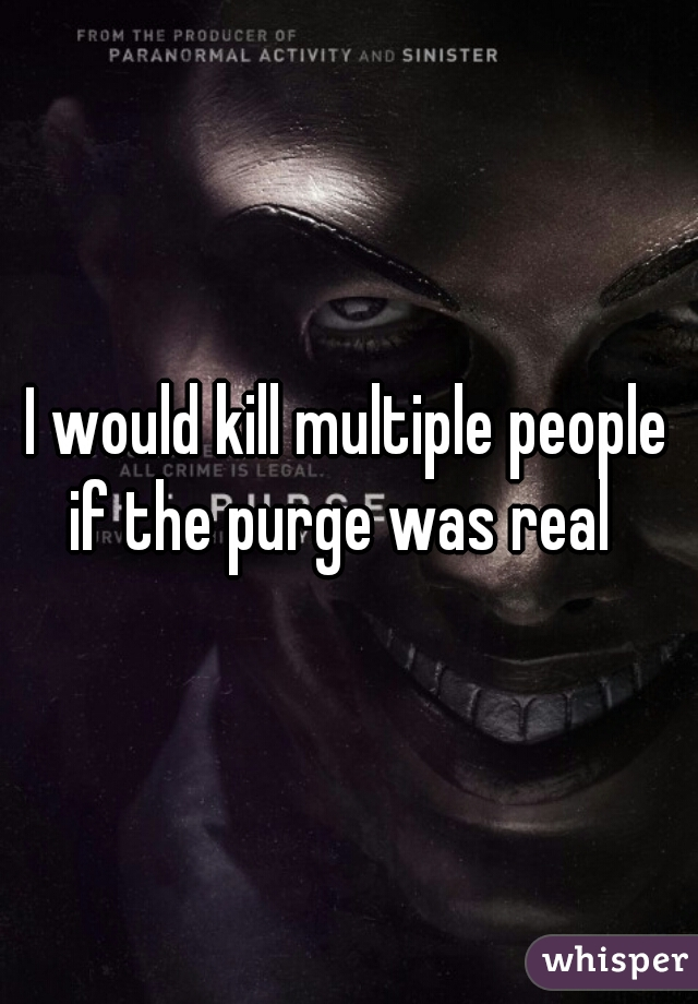 I would kill multiple people if the purge was real