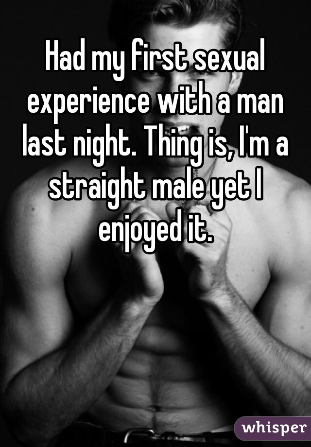Had my first sexual experience with a man last night. Thing is, I'm a straight male yet I enjoyed it.
