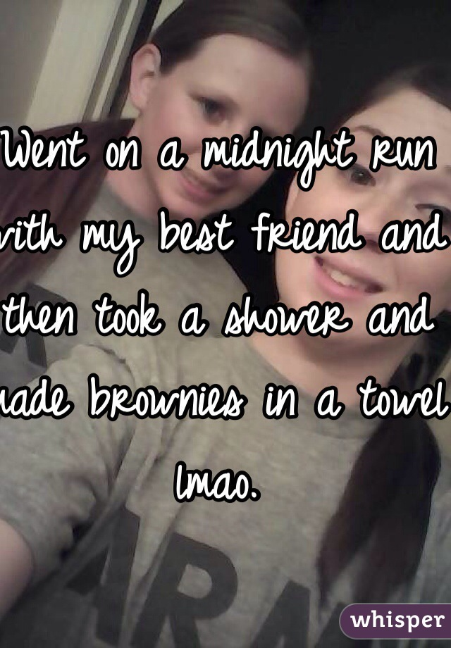 Went on a midnight run with my best friend and then took a shower and made brownies in a towel lmao.