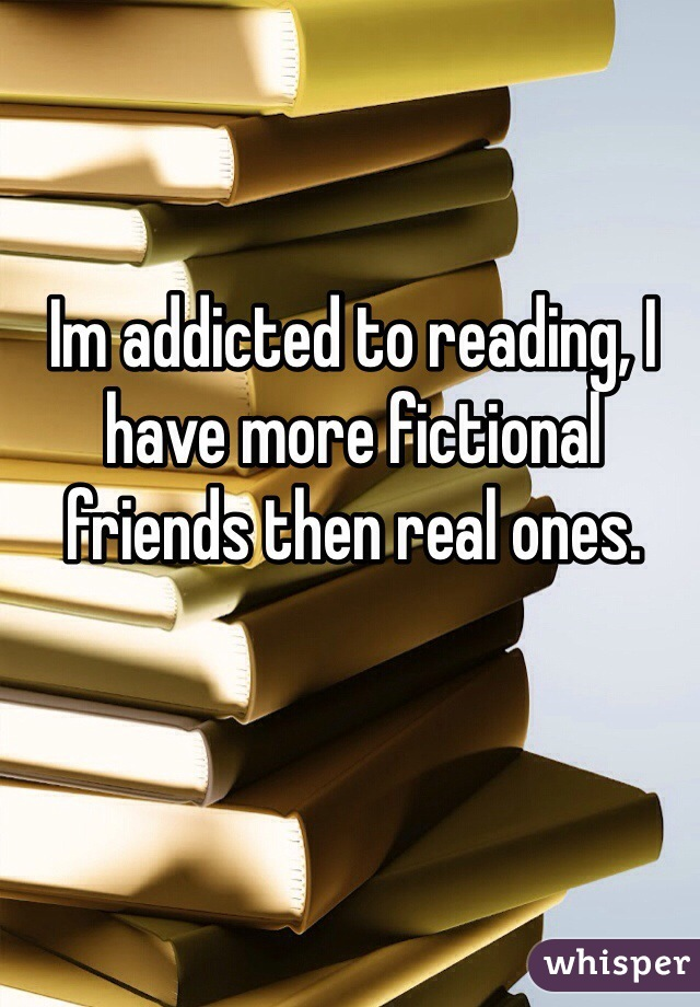 Im addicted to reading, I have more fictional friends then real ones.