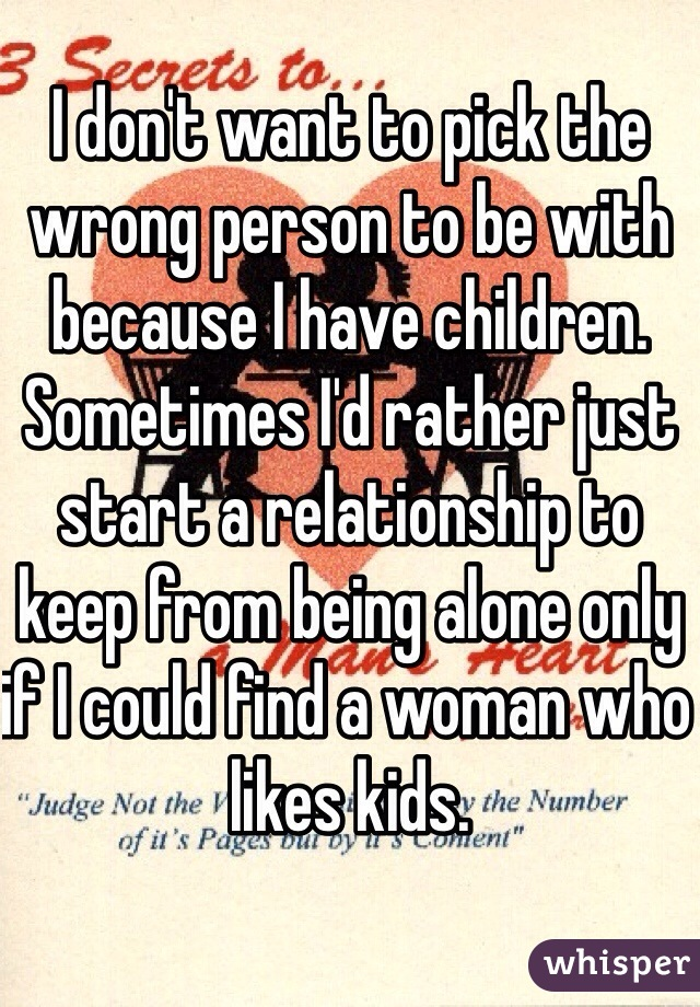 I don't want to pick the wrong person to be with because I have children. Sometimes I'd rather just start a relationship to keep from being alone only if I could find a woman who likes kids.