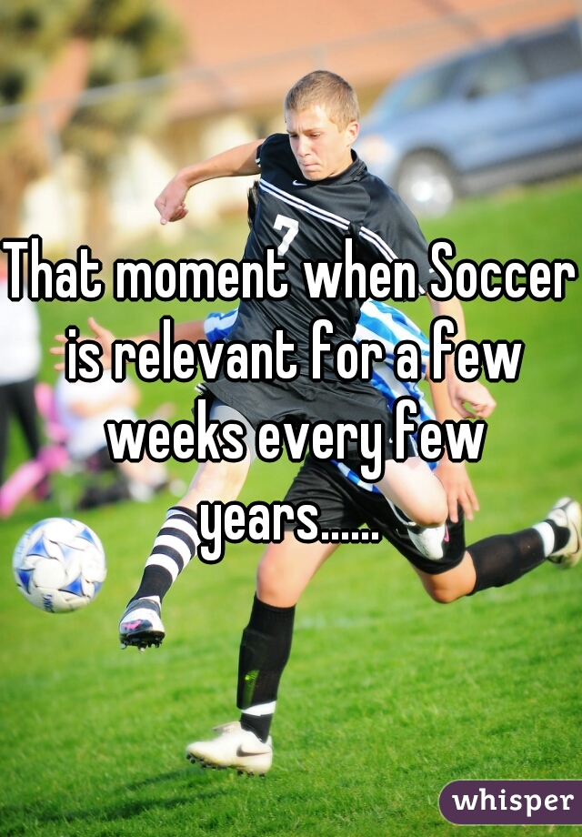 That moment when Soccer is relevant for a few weeks every few years......