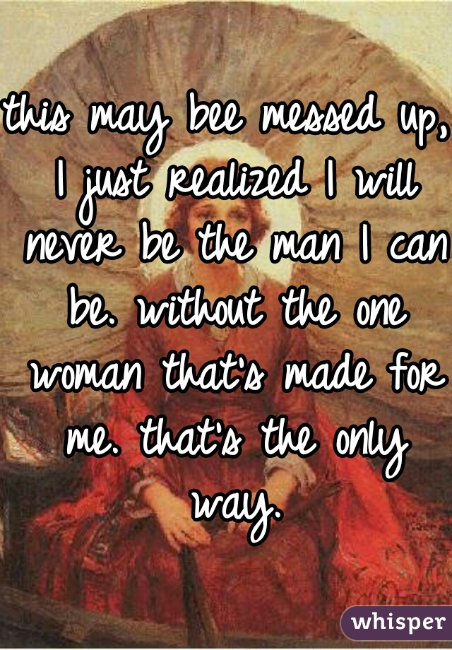 this may bee messed up, I just realized I will never be the man I can be. without the one woman that's made for me. that's the only way.