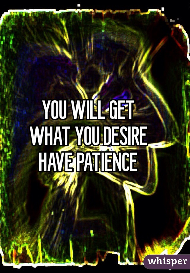 YOU WILL GET  WHAT YOU DESIRE HAVE PATIENCE