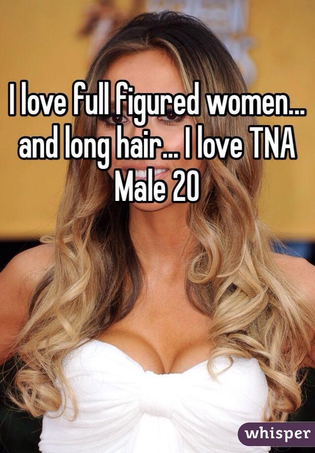 I love full figured women... and long hair... I love TNA Male 20