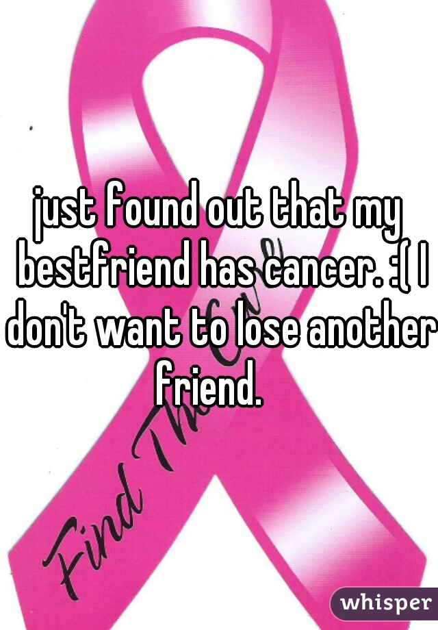 just found out that my bestfriend has cancer. :( I don't want to lose another friend.