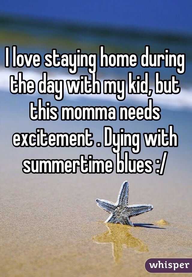 I love staying home during the day with my kid, but this momma needs excitement . Dying with summertime blues :/